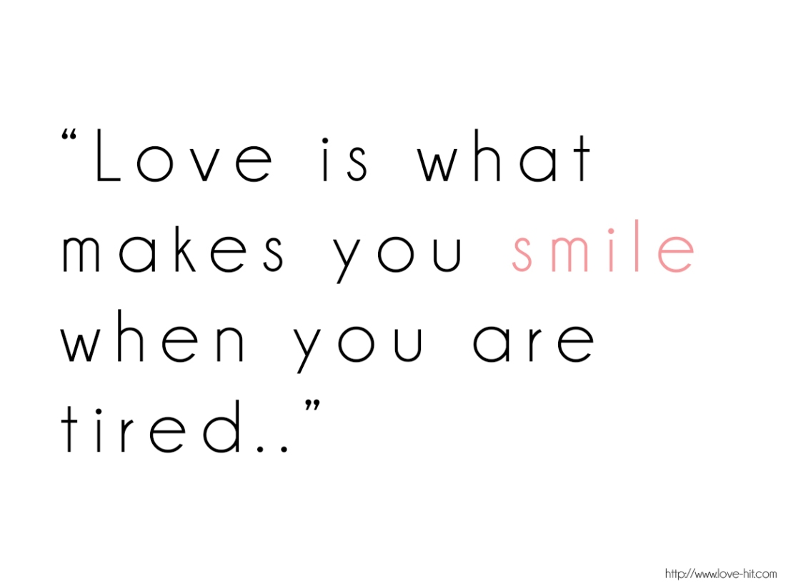 Love-is-what-makes-you-smile-when-you-are-tired